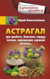 Астрагал при диабете, болезнях сердца, печени, нарушениях нервной системы, Юрий Константинов