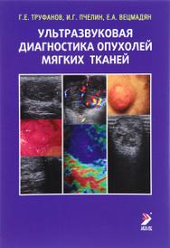 Ультразвуковая диагностика опухолей мягких тканей, Г. Е. Труфанов, И. Г. Пчелин, Е. А. Вецмадян