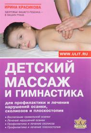 Детский массаж и гимнастика для профилактики и лечения нарушений осанки, сколиозов и плоскостопия, Ирина Красикова