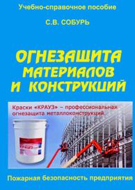 Огнезащита материалов и конструкций. Учебно-справочное пособие, С. В. Собурь