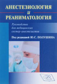 Анестезиология и реаниматология. Руководство для медицинских сестер-анестезиологов,