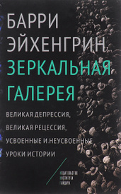 Зеркальная галерея. Великая депрессия, Великая рецессия, усвоенные и неусвоенные уроки истории, Барри Эйхенгрин