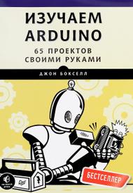 Изучаем Arduino. 65 проектов своими руками, Джон Бокселл