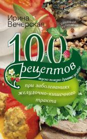 100 рецептов при заболеваниях желудочно-кишечного тракта, Ирина Вечерская