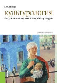 Культурология. Введение в историю и теорию культуры. Учебное пособие, В. М. Пивоев