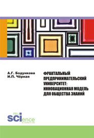 Фрактальный предпринимательский университет. Инновационная модель для общества знаний, Бодункова А.Г. , Чёрная И.П.
