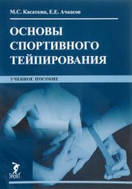 Основы спортивного тейпирования. Учебное пособие, М. С. Касаткин, Е. Е. Ачкасов