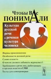 Чтобы Вас понимали. Культура русской речи и речевая культура человека. Учебное пособие,