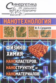 Нанотехнология. Физико-химия нанокластеров, наноструктур и наноматериалов, И. П. Суздалев