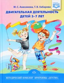 Двигательная деятельность детей 5-7 лет, М. С. Анисимова, Т. В. Хабарова