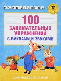 100 занимательных упражнений с буквами и звуками для детей 4-5 лет, Н. Ю. Костылева