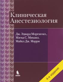 Клиническая анестезиология, Дж. Эдвард Морган-мл., Мэгид С. Михаил, Майкл Дж. Марри