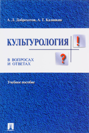 Культурология в вопросах и ответах. Учебное пособие, А. Л. Доброхотов, А. Т. Калинкин