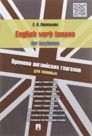 English verb tenses for lazybones / Времена английских глаголов для ленивых, Е. А. Васильева