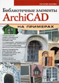 Библиотечные элементы ArchiCAD на примерах, Наталья Малова