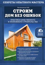 Строим дом без ошибок. Практика качественного и экономного строительства, Овчинников Владимир Васильевич
