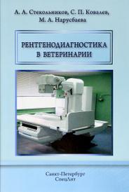Рентгенодиагностика в ветеринарии, А. А. Стекольников, С. П. Ковалев, М. А. Нарусбаева