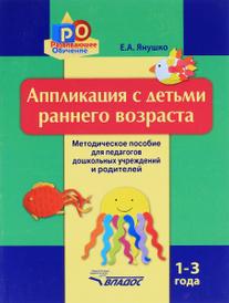 Аппликация с детьми раннего возраста. 1-3 года. Методическое пособие, Е. А. Янушко