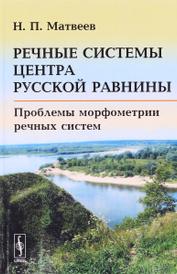 Речные системы центра Русской равнины. Проблемы морфометрии речных систем, Н. П. Матвеев