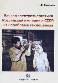 Начало электроэнергетики Российской Империи и СССР, как проблема техноценоза, Н. С. Симонов