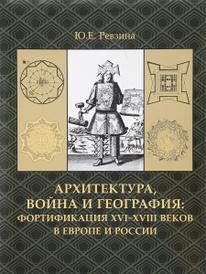Архитектура, война и география. Фортификация XVI-XVIII веков в Европе и России, Ю. Е. Ревзина