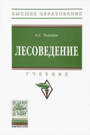Лесоведение. Учебник, А. С. Тихонов