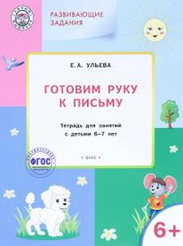Готовим руку к письму. Тетрадь для занятий с детьми 6-7 лет, Е. А. Ульева