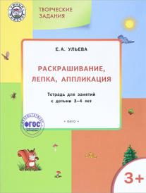 Творческие задания. Раскрашивание, лепка, аппликация. Тетрадь для занятий с детьми 3-4 лет, Е. А. Ульева