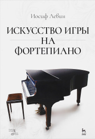 Искусство игры на фортепиано. Учебное пособие, Иосиф Левин