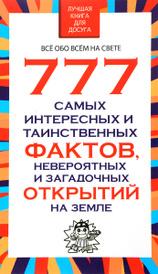777 самых интересных и таинственных фактов, невероятных и загадочных открытий на Земле, Л. Орлова