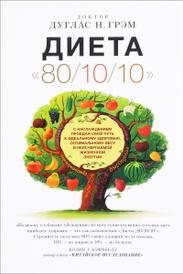 """Диета """"80/10/10"""". С наслаждением проедая свой путь к идеальному здоровью, оптимальному весу и неисчерпаемой жизненной энергии, Дуглас Н. Грэм"""