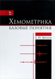 Хемометрика. Базовые понятия. Учебно-методическое пособие, Е. Ю. Шачнева