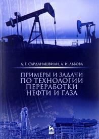 Примеры и задачи по технологии переработки нефти и газа. Учебное пособие, А. Г. Сарданашвили, А. И. Львова