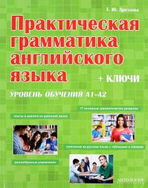 Практическая грамматика английского языка. Учебное пособие, Т. Ю. Дроздова