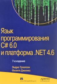 Язык программирования C# 6.0 и платформа .NET 4.6, Эндрю Троелсен, Филипп Джепикс