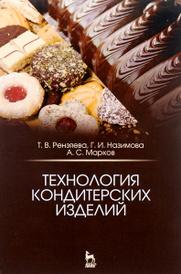 Технология кондитерских изделий. Учебное пособие, Т. В. Рензяева, Г. И. Назимова, А. С. Марков