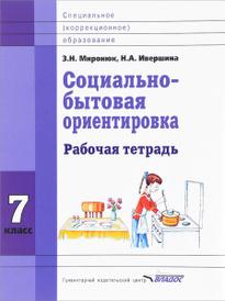 Социально-бытовая ориентировка. 7 класс. Рабочая тетрадь, З. Н. Миронюк, Н. А. Ивершина