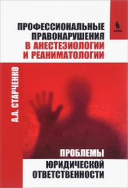 Профессиональные правонарушения в анестезиологии и реаниматологии, А. А.  Старченко
