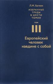 Л. М. Баткин. Избранные труды в 6 томах. Том 3. Европейский человек наедине с собой, Л. М. Баткин