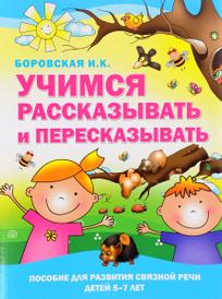 Учимся рассказывать и пересказывать. Пособие для развития связной речи детей 5-7 лет, И. К. Боровская
