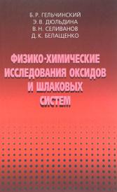 Физико-химические исследоваия оксидов и шлаковых систем, Б. Р. Гельчинский, Э. В. Дюльдина, В. Н. Селиванов, Д. К. Белащенко