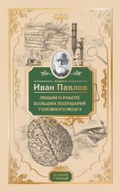 Лекции о работе больших полушарий головного мозга, Павлов Иван Петрович