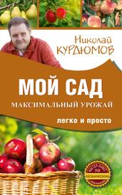 Мой сад. Максимальный урожай легко и просто, Курдюмов Николай Иванович
