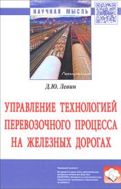 Управление технологией перевозочного процесса на железных дорогах, Д. Ю. Левин