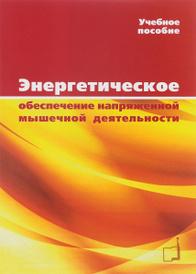 Энергетическое обеспечение напряженной мышечной деятельности. Учебное пособие, В. Н. Черемисинов