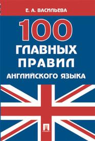 100 главных правил английского языка. Учебное пособие, Е. А. Васильева