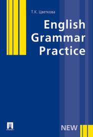 English Grammar Practice. Учебное пособие, Т. К. Цветкова