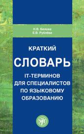 Краткий словарь IT-терминов для специалистов по языковому образованию, Н. В. Белова, Е. В. Рублева