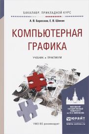 Компьютерная графика. Учебник и практикум, А. В Боресков, Е. В. Шикин