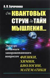 От квантовых струн до тайн мышления... Экскурс по самым завораживающим вопросам физики, химии, биологии, математики, А. Л. Бучаченко